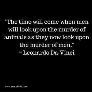 The time will come when men will look upon the murder of animals as they now look upon the murder of men._ ~ Leonardo Di Vinc (1)
